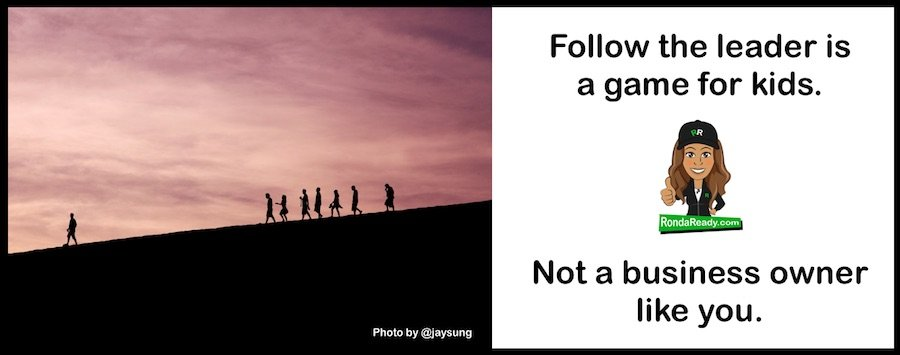 Follow the leader is a game for kids. Not a business owner like you.