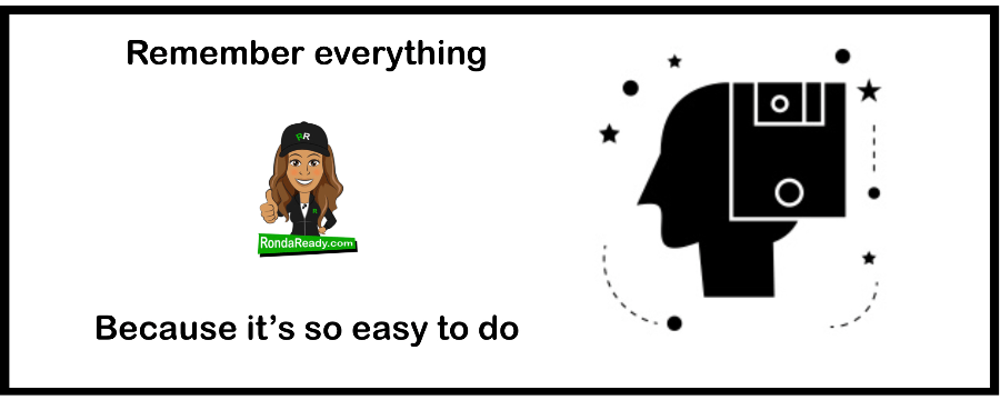 Remember everything because it's so easy to do.