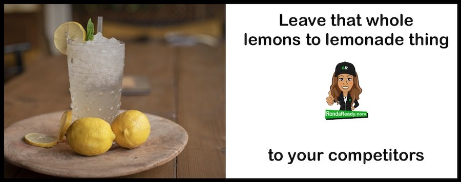 Leave that lemons to lemonade thing to your competitors