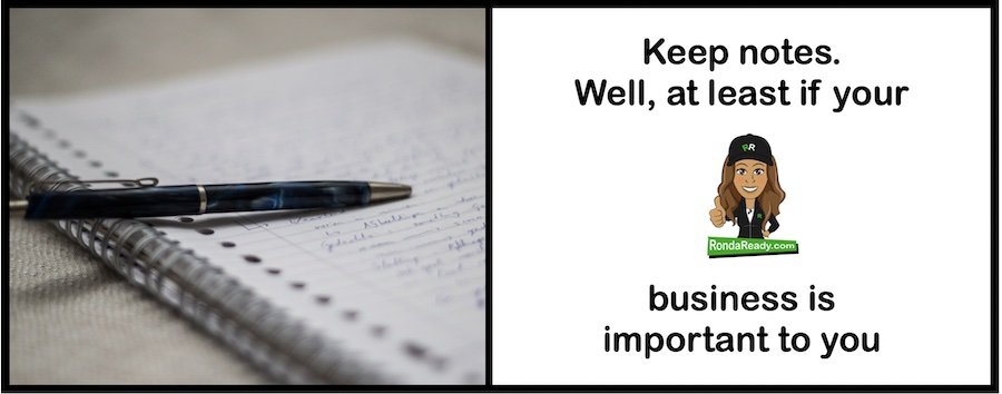 Keep notes. At least if your business is important to you.