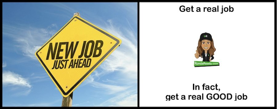 Get a real job. In fact, get a real good job while you're at it.