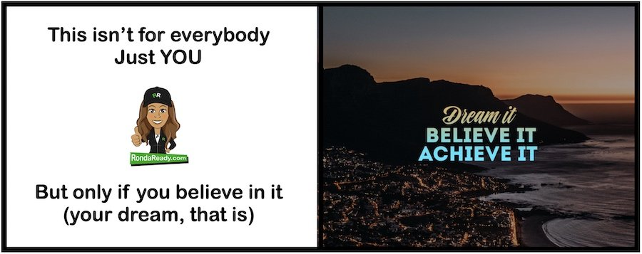 Believe in it, even if it's not true yet. Your dream, that is.